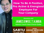 Seminar James Gwee. HOW TO BE A POSITIVE, PRO-ACTIVE & ENERGIZED EMPLOYEE FOR YOUR COMPANY